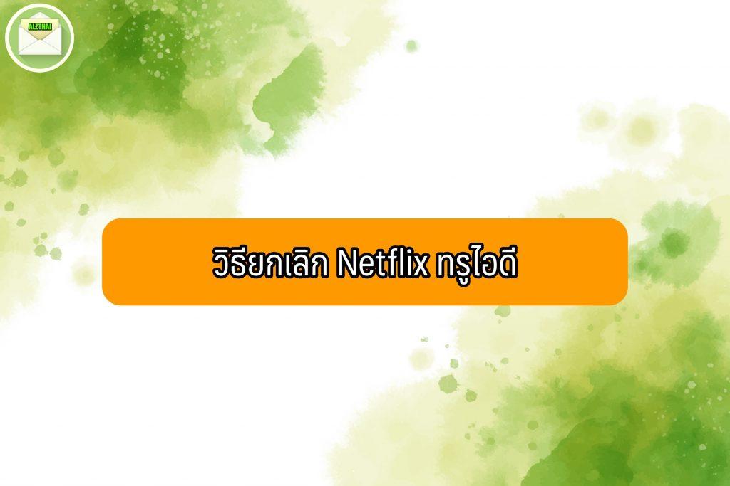 วิธียกเลิก Netflix ทรู 2021
